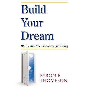 Build Your Dream 12 Essential Tools for Successful Living by Thompson & Byron E.