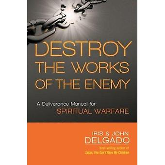 Destroy the Works of the Enemy - A Deliverance Manual for Spiritual Wa