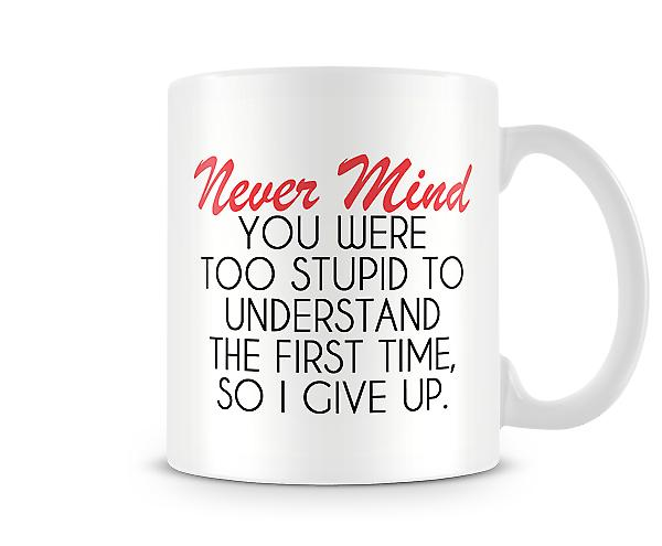 Never Mind You Were Too Stupid To Understand Mug