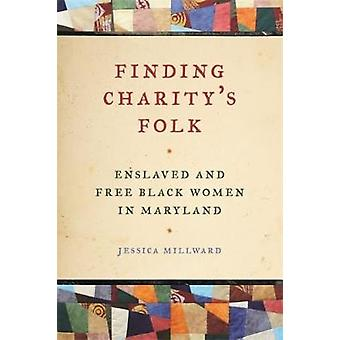 Finding Charitys Folk Enslaved and Free Black Women in Maryland by Millward & Jessica