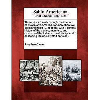Three years travels through the interior parts of NorthAmerica for more than five thousand miles  ... together with a concise history of the genius manners and customs of the Indians ... and an a by Carver & Jonathan