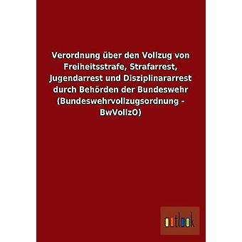 FMStFV Ber Den Vollzug von Freiheitsstrafe Strafarrest Jugendarrest Und Disziplinararrest Durch Behrden der Bundeswehr Bundeswehrvollzugsordnung BwVollzO von Ohne Autor