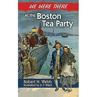 We Were There at the Boston Tea Party by Robert N. Webb - E. F. Ward