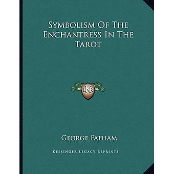 Symbolism of the Enchantress in the Tarot by George Fatham - 97811630
