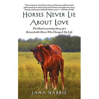Horses Never Lie about Love - The Heartwarming Story of a Remarkable H