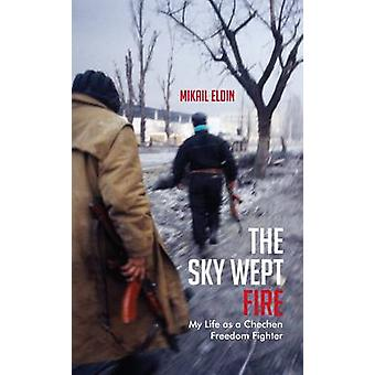 The Sky Wept Fire - My Life as a Chechen Freedom Fighter by Mikail Eld