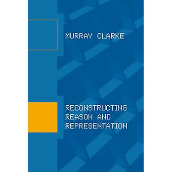 Reconstructing Reason and Representation by Murray Clarke - 978026203