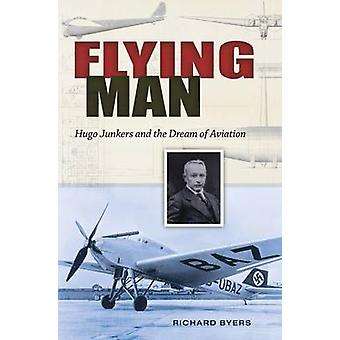 Flying Man - Hugo Junkers and the Dream of Aviation by Richard Byers -