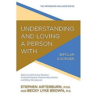 Understanding and Loving a Person with Bipolar Disorder: Biblical and Practical Wisdom to Build Empathy, Preserve Boundaries, and Show Compassion (Arterburn Wellness)