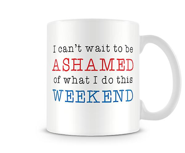 Decorative Writing I Can't Wait To Be Ashamed This Weekend Printed Mug