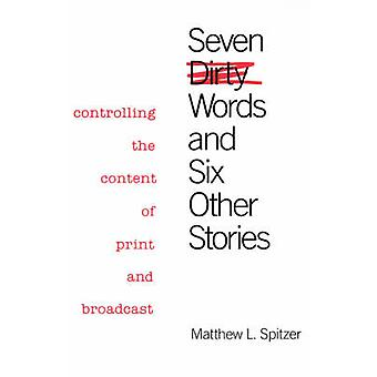 Seven Dirty Words and Six Other Stories Controlling the Content of Print and Broadcast by Spitzer & Matthew L.