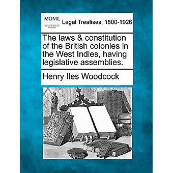 The laws  constitution of the British colonies in the West Indies having legislative assemblies. by Woodcock & Henry Iles
