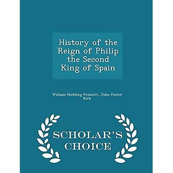 History of the Reign of Philip the Second King of Spain  Scholars Choice Edition by Prescott & William Hickling