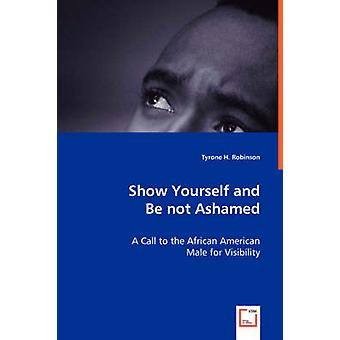Show Yourself and Be not Ashamed  A Call to the African American Male for Visibility by Robinson & Tyrone H.
