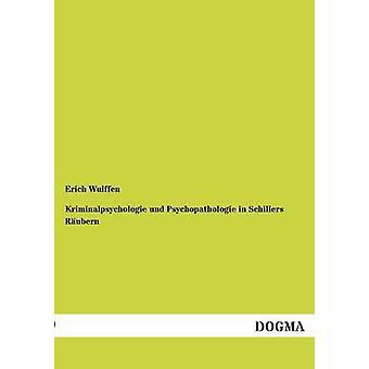 Kriminalpsychologie und Psychopathologie in Schillers Rubern by Wulffen & Erich