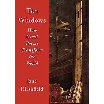 Ten Windows - How Great Poems Transform the World by Jane Hirshfield -