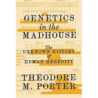 Genetics in the Madhouse - The Unknown History of Human Heredity by Ge