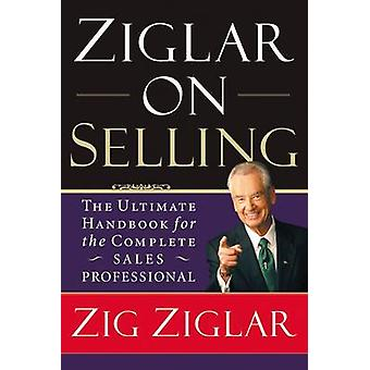 Ziglar on Selling - The Ultimate Handbook for the Complete Sales Profe
