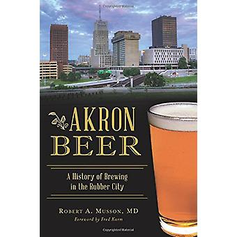 Akron Beer - A History of Brewing in the Rubber City by Robert A Musso