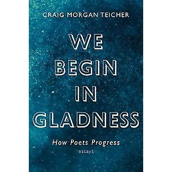 We Begin in Gladness - How Poets Progress by We Begin in Gladness - How