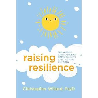Raising Resilience - The Wisdom and Science of Happy Families and Thri