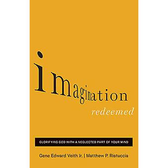 Imagination Redeemed - Glorifying God with a Neglected Part of Your Mi