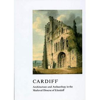Cardiff: Architecture and Archaeology in the Medieval Diocese of Llandaff (British Archaeological Association Conference Transactions)
