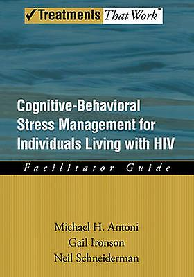 CognitiveBehavioral Stress Management for Individuals Living with HIV Facilitator Guide by Ironson & Gail