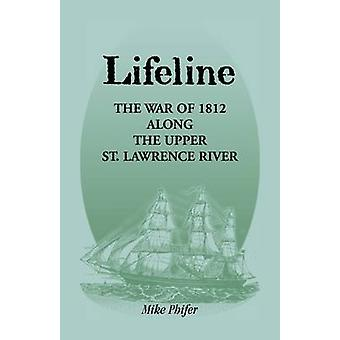 Lifeline The War of 1812 Along the Upper St. Lawrence River by Phifer & Mike