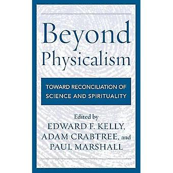 Beyond Physicalism Toward Reconciliation of Science and Spirituality by Kelly & Edward