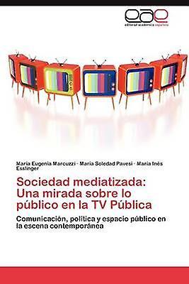 Sociedad mediatizada Una mirada sobre lo pblico en la TV Pblica by Marcuzzi Mara Eugenia