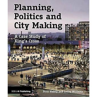 Planning - Politics and City-Making - A Case Study of King's Cross by