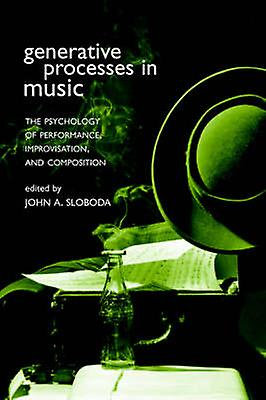 Generative Processes in Music The Psychology of Perforhommece Improvisation and Composition by Sloboda & John