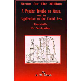 Stoom voor de miljoen een populaire verhandeling over stoom en de toepassing ervan op de nuttige kunsten vooral naar navigatie door Ward & J. H.