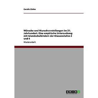 Wnsche und Wunschvorstellungen im 21. Jahrhundert. Eine empirische Untersuchung mit Grundschulkindern der Klassenstufen 3 und 4 by Ziehm & Carolin
