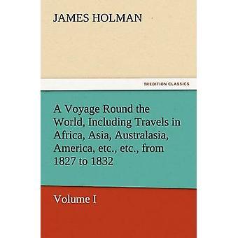 رحلة حول العالم بما في ذلك السفريات في أفريقيا آسيا أستراليا أمريكا إلخ إلخ من 1827 لعام 1832 هولمان & جيمس