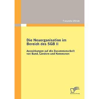 Die Neuorganisation im Bereich des SGB II Auswirkungen auf die Zusammenarbeit von Bund Lndern und Kommunen av Ullrich & Franziska