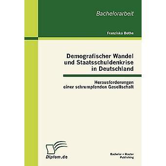 Demografischer Wandel und Staatsschuldenkrise in Deutschland Herausforderungen einer schrumpfenden Gesellschaft de Bothe & Franziska