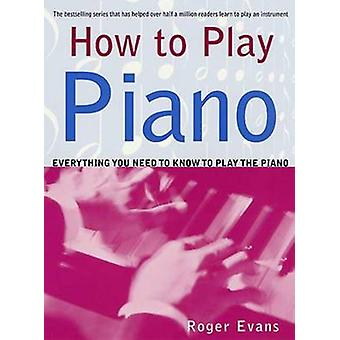 How to Play Piano - Everything You Need to Know to Play the Piano by R
