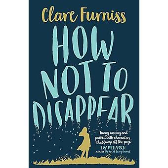 How Not to Disappear by Clare Furniss - 9781471120312 Book