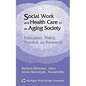 Social Work and Health Care in an Aging Society Education Policy Practice and Research by Berkman & Barbara