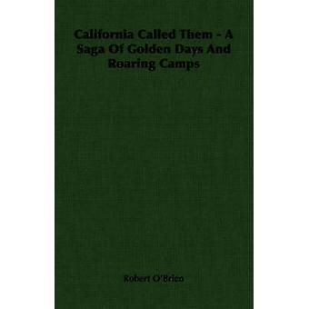 California Called Them  A Saga Of Golden Days And Roaring Camps by OBrien & Robert