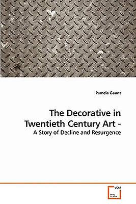 The Decorative in Twencravateth Century Art  A Story of Decline and Resurgence by Gaunt & Pamela