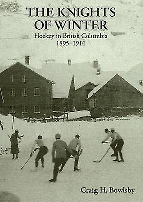 Knights of Winter - Hockey in British Columbia - 1895-1911 by Craig H.