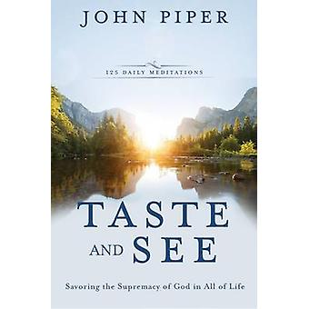 Taste and See - Savoring the Supremacy of God in All of Life by John P