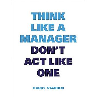 Think Like a Manager Don't Act Like One by Harry Starren - 9789063693