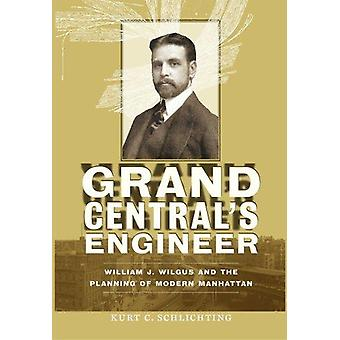 Grand Central's Engineer - William J. Wilgus and the Planning of Moder