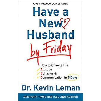 Have a New Husband by Friday - How to Change His Attitude - Behavior &
