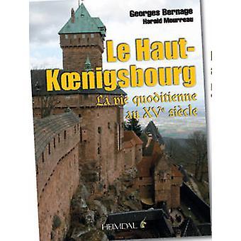 Haut-Koenigsbourg - La Vie Quotidienne au XVE Siecle by Georges Bernag