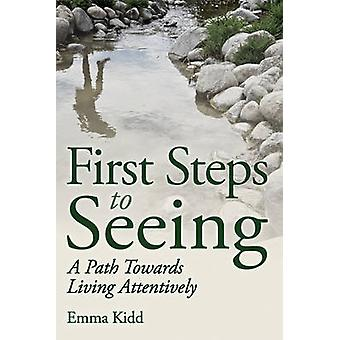 First Steps to Seeing - A Path Towards Living Attentively by Emma Kidd